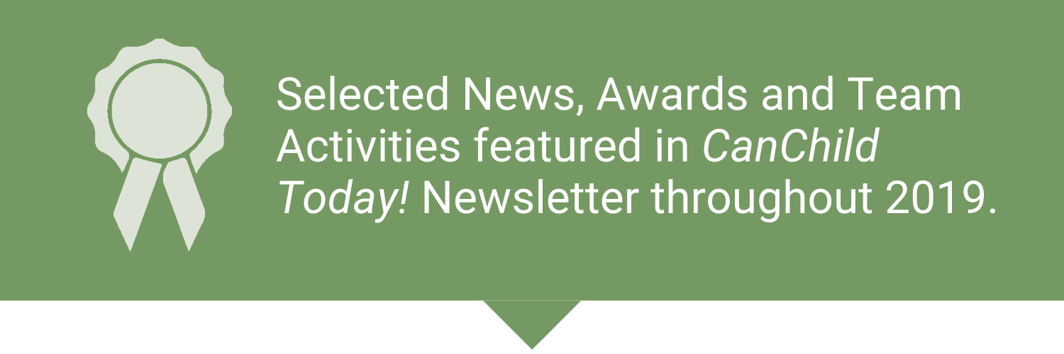 Selected News, Awards, and Team Activities featured in CanChild Today Newsletter throughout 2019.